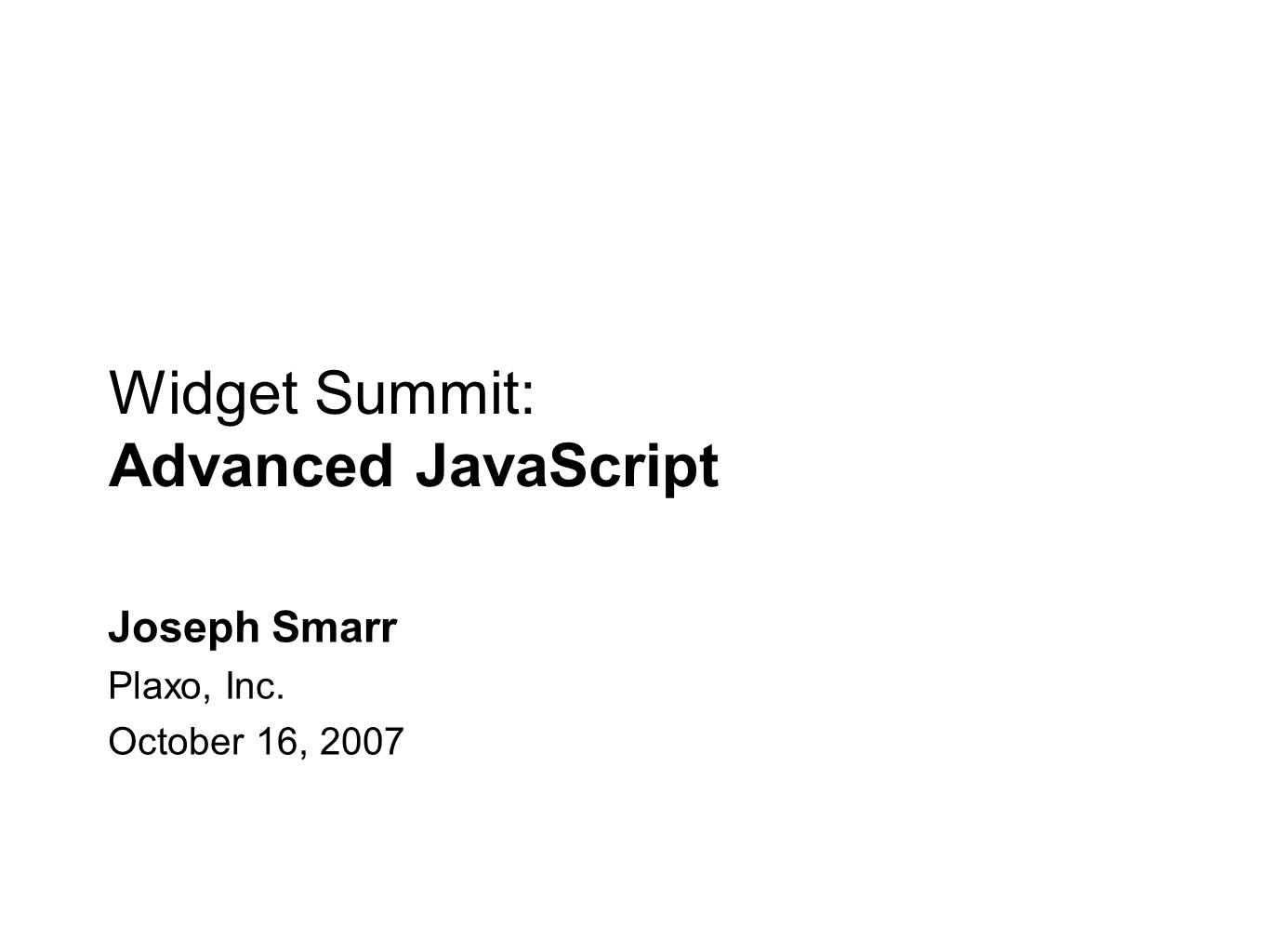 Widget Summit: Advanced JavaScript Joseph Smarr Plaxo, Inc. October 16, 2007