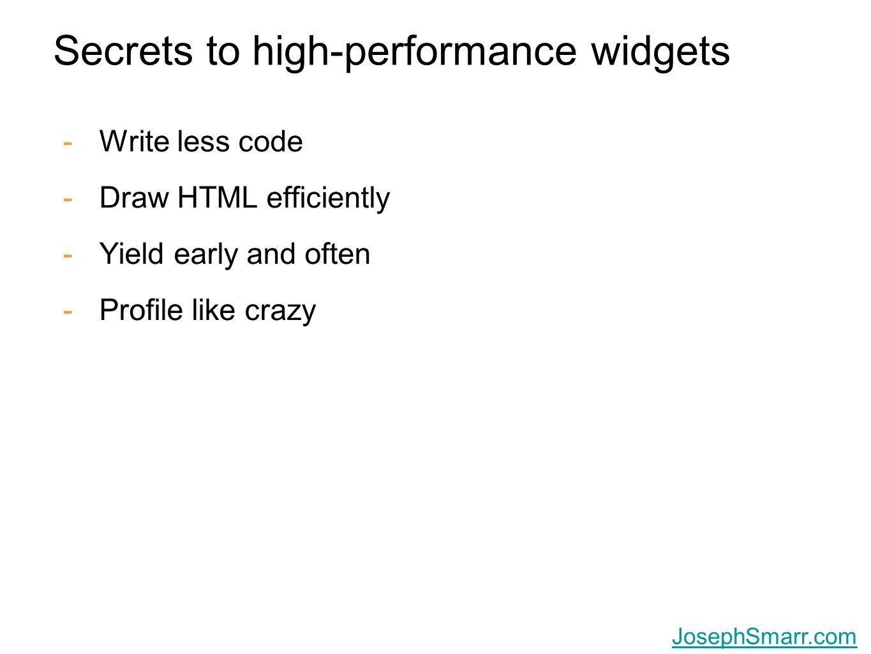 Joseph Smarr, Plaxo, Inc. JosephSmarr.com Secrets to high-performance widgets -Write less code -Draw HTML efficiently -Yield early and often -Profile