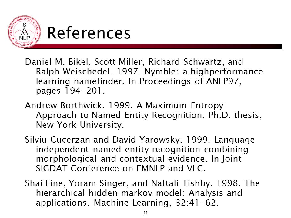 11 References Daniel M. Bikel, Scott Miller, Richard Schwartz, and Ralph Weischedel.
