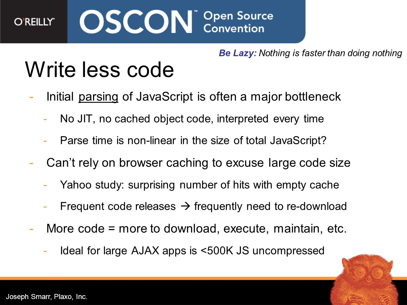 Joseph Smarr, Plaxo, Inc. Write less code Initial parsing of JavaScript is often a major bottleneck No JIT, no cached object code, interpreted every t