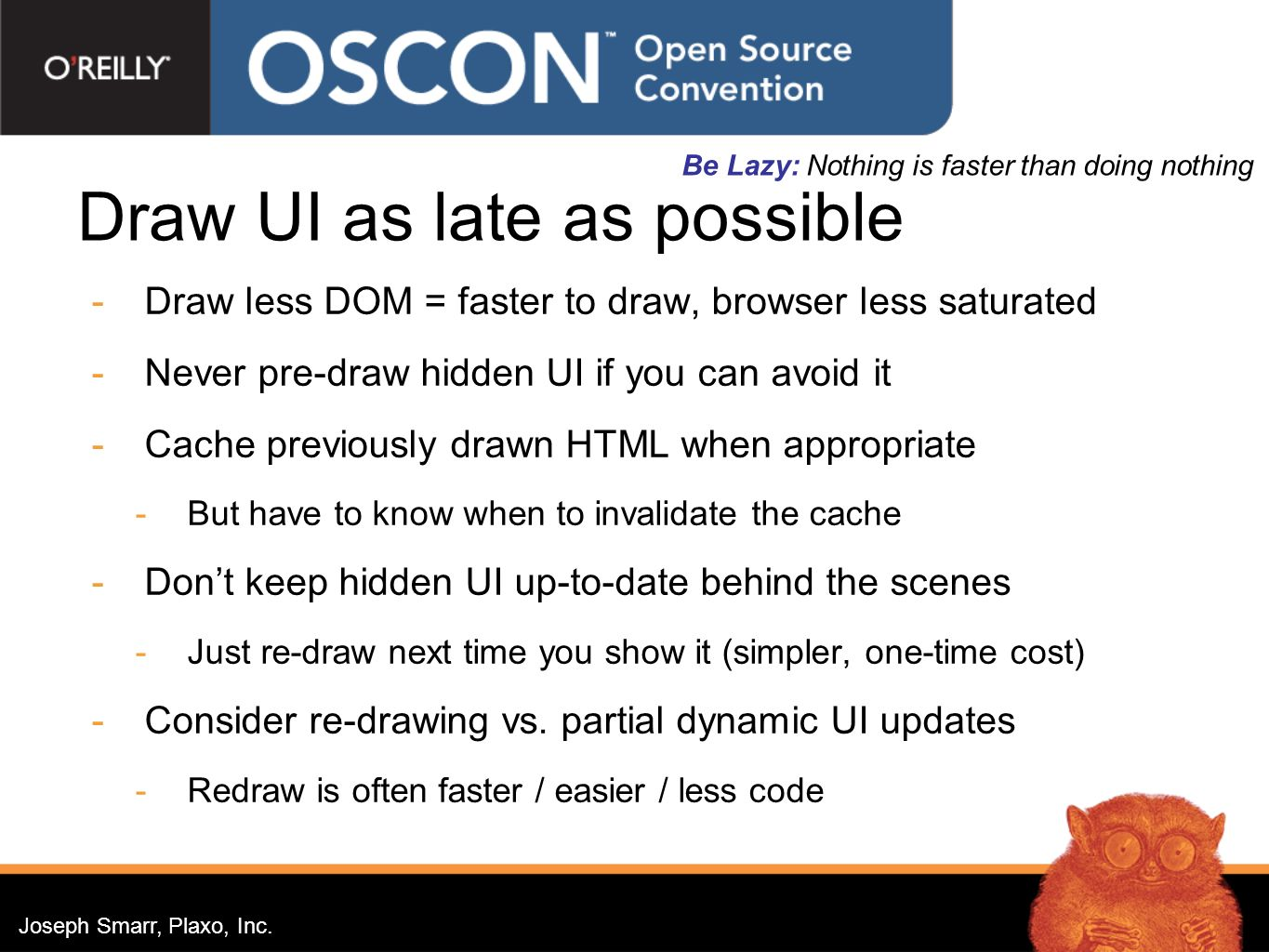 Joseph Smarr, Plaxo, Inc. Draw UI as late as possible Draw less DOM = faster to draw, browser less saturated Never pre-draw hidden UI if you can avoid