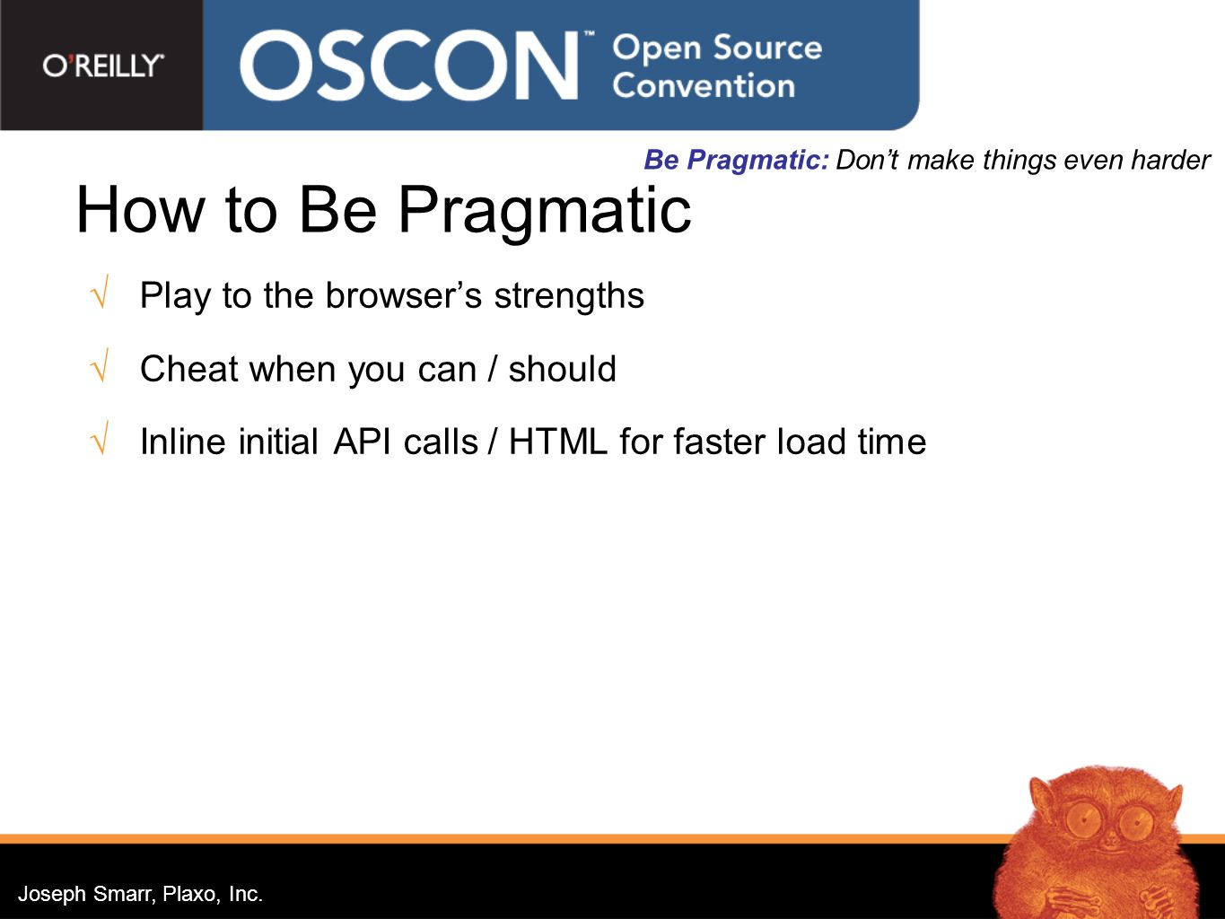 Joseph Smarr, Plaxo, Inc. How to Be Pragmatic Play to the browsers strengths Cheat when you can / should Inline initial API calls / HTML for faster lo