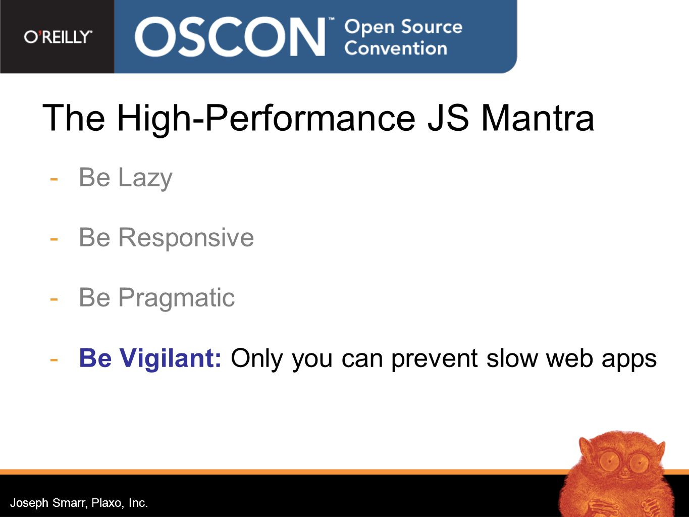 Joseph Smarr, Plaxo, Inc. The High-Performance JS Mantra Be Lazy Be Responsive Be Pragmatic Be Vigilant: Only you can prevent slow web apps