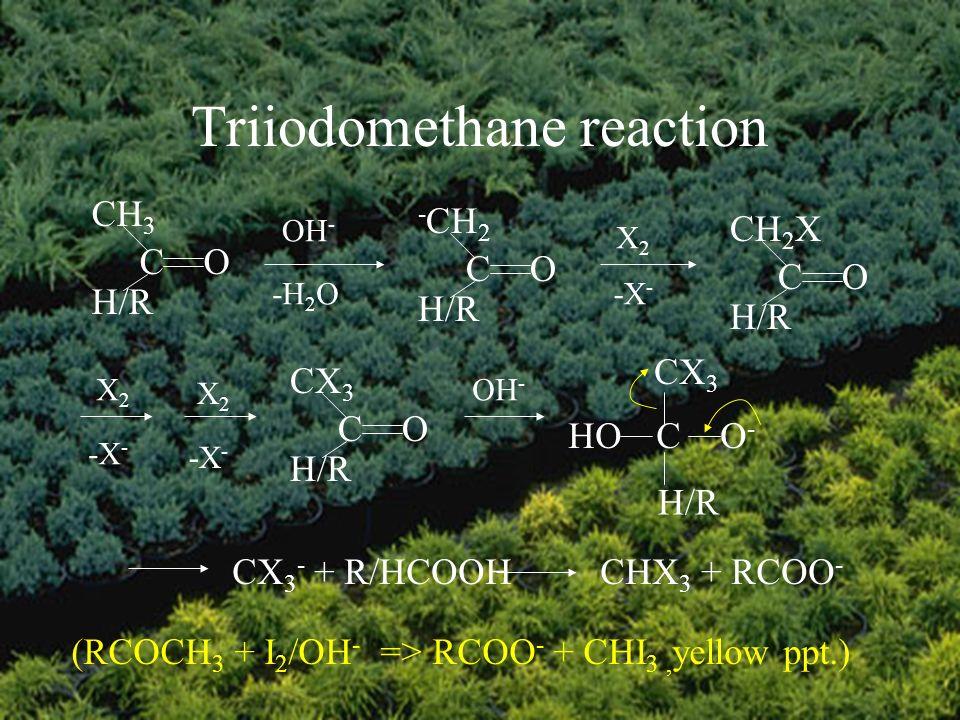 Triiodomethane reaction (RCOCH 3 + I 2 /OH - => RCOO - + CHI 3, yellow ppt.) CH 3 CO H/R OH - -H 2 O - CH 2 CO H/R X2X2 CH 2 X CO H/R -X - CX 3 CO H/R CX 3 HOCO-O- H/R CX 3 - + R/HCOOHCHX 3 + RCOO - X2X2 -X - X2X2 OH -
