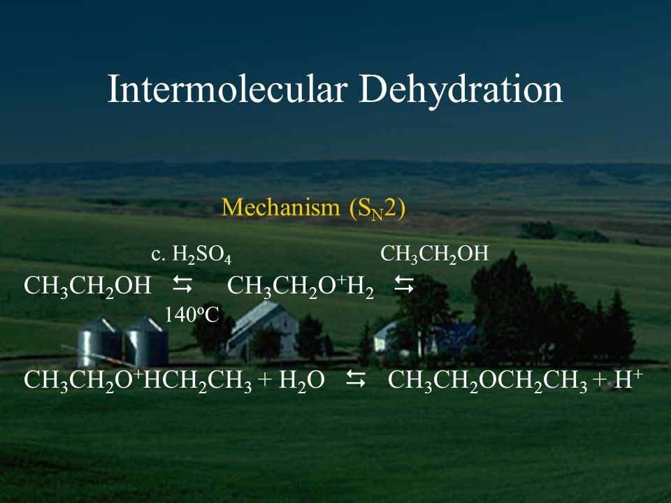 Intermolecular Dehydration CH 3 CH 2 OH CH 3 CH 2 O + H 2 CH 3 CH 2 O + HCH 2 CH 3 + H 2 O CH 3 CH 2 OCH 2 CH 3 + H + c.