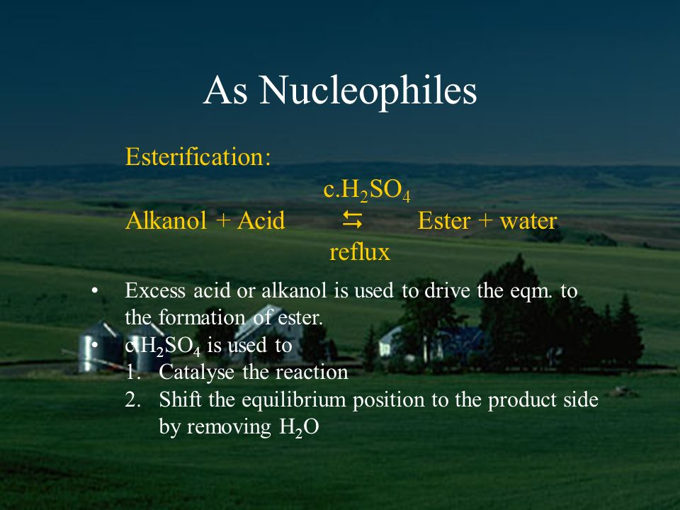 As Nucleophiles Esterification: c.H 2 SO 4 Alkanol + Acid Ester + water reflux Excess acid or alkanol is used to drive the eqm.