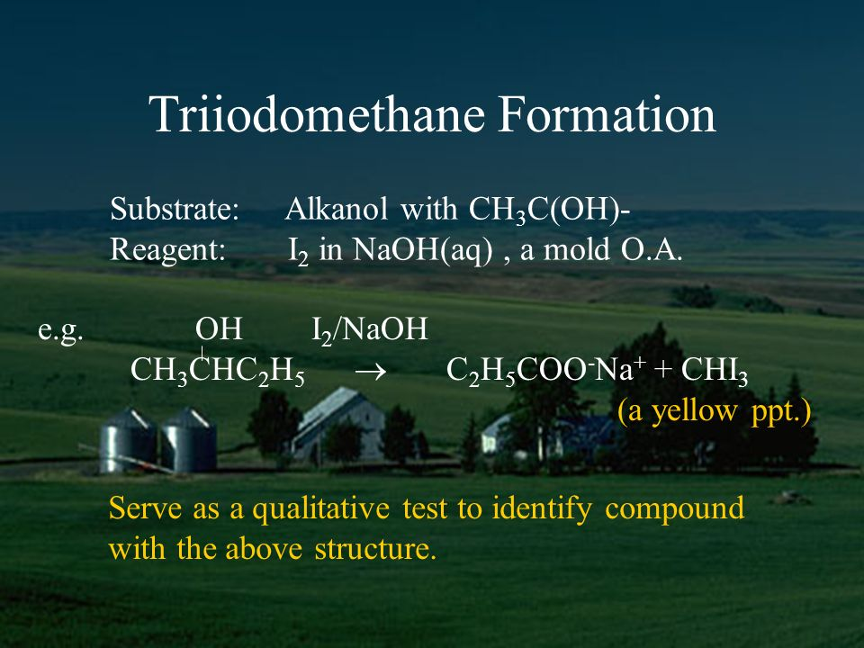 Triiodomethane Formation Substrate: Alkanol with CH 3 C(OH)- Reagent: I 2 in NaOH(aq), a mold O.A.
