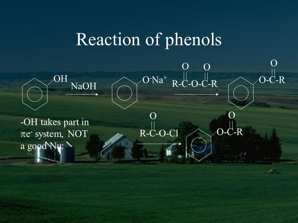 Reaction of phenols OH O - Na + NaOH R-C-O-C-R O O O-C-R O R-C-O-Cl O O-C-R O -OH takes part in e - system, NOT a good Nu: