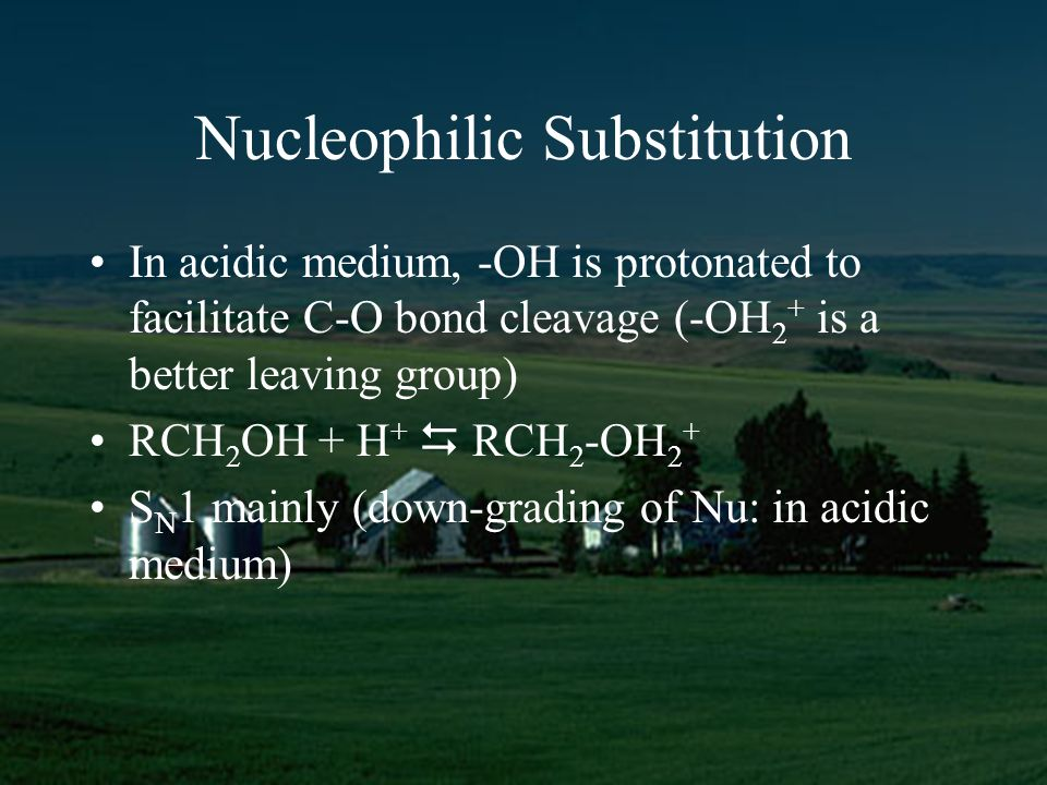 Nucleophilic Substitution In acidic medium, -OH is protonated to facilitate C-O bond cleavage (-OH 2 + is a better leaving group) RCH 2 OH + H + RCH 2 -OH 2 + S N 1 mainly (down-grading of Nu: in acidic medium)