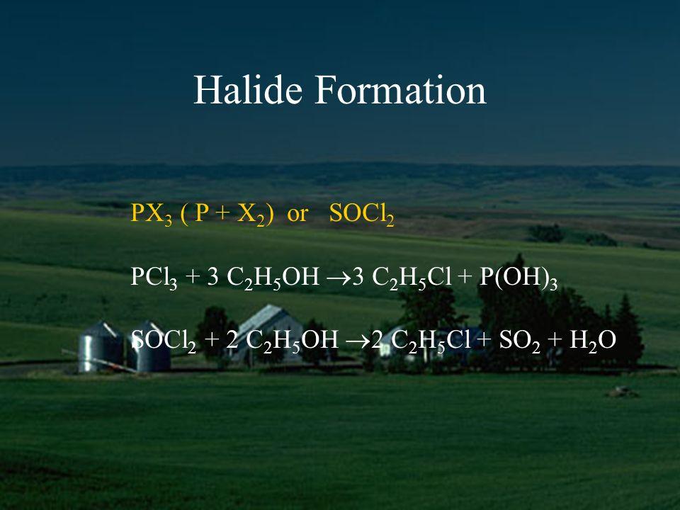 Halide Formation PX 3 ( P + X 2 ) or SOCl 2 PCl 3 + 3 C 2 H 5 OH 3 C 2 H 5 Cl + P(OH) 3 SOCl 2 + 2 C 2 H 5 OH 2 C 2 H 5 Cl + SO 2 + H 2 O