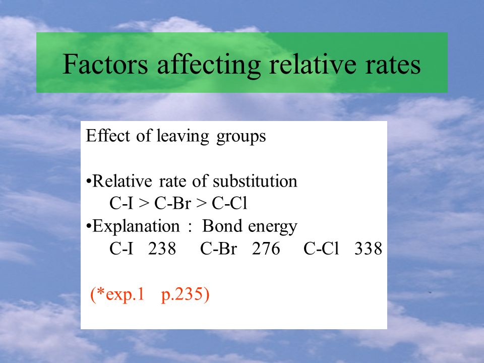 Effect of leaving groups Relative rate of substitution C-I > C-Br > C-Cl Explanation : Bond energy C-I 238 C-Br 276 C-Cl 338 (*exp.1 p.235)