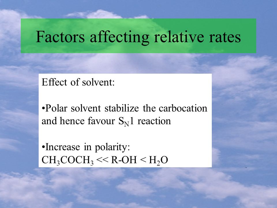 Factors affecting relative rates Effect of solvent: Polar solvent stabilize the carbocation and hence favour S N 1 reaction Increase in polarity: CH 3 COCH 3 << R-OH < H 2 O