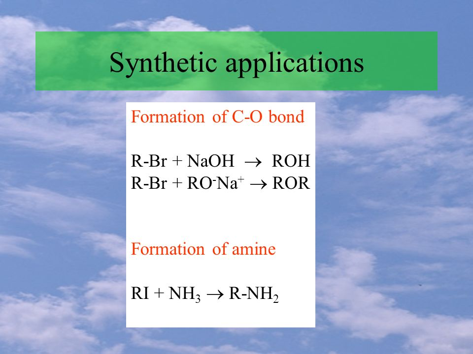 Synthetic applications Formation of C-O bond R-Br + NaOH ROH R-Br + RO - Na + ROR Formation of amine RI + NH 3 R-NH 2