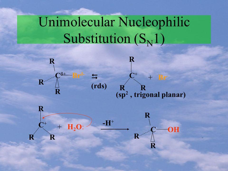 Unimolecular Nucleophilic Substitution (S N 1) R C + R R Br - (rds) C+C+ R RR + Br - (sp 2, trigonal planar) C+C+ R RR + H 2 O: -H + R C R R OH