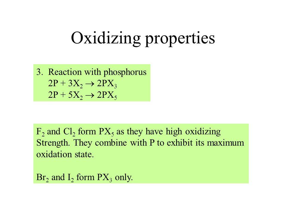 Oxidizing properties 3. Reaction with phosphorus 2P + 3X 2 2PX 3 2P + 5X 2 2PX 5 F 2 and Cl 2 form PX 5 as they have high oxidizing Strength. They com