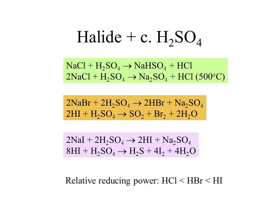 Halide + c. H 2 SO 4 NaCl + H 2 SO 4 NaHSO 4 + HCl 2NaCl + H 2 SO 4 Na 2 SO 4 + HCl (500 o C) 2NaBr + 2H 2 SO 4 2HBr + Na 2 SO 4 2HI + H 2 SO 4 SO 2 +
