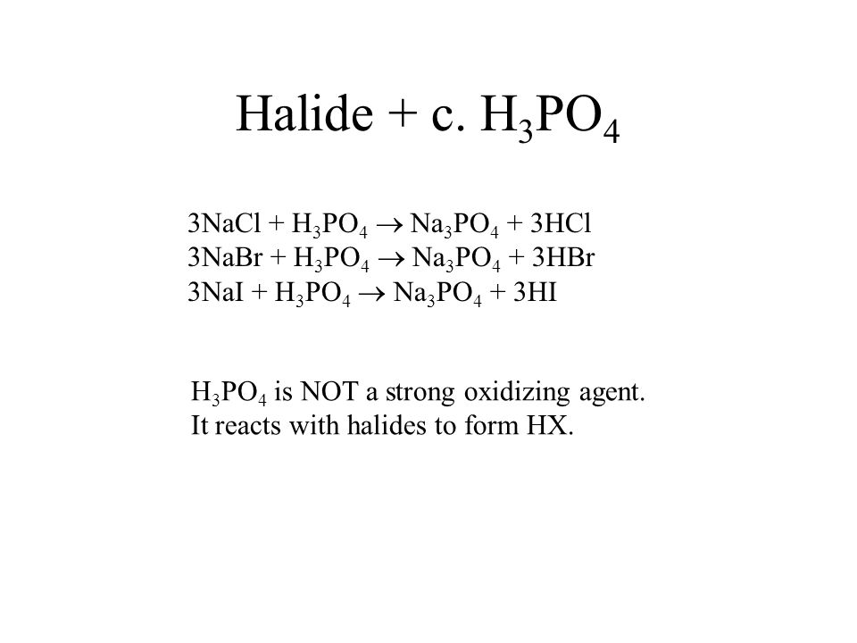 Halide + c. H 3 PO 4 3NaCl + H 3 PO 4 Na 3 PO 4 + 3HCl 3NaBr + H 3 PO 4 Na 3 PO 4 + 3HBr 3NaI + H 3 PO 4 Na 3 PO 4 + 3HI H 3 PO 4 is NOT a strong oxid