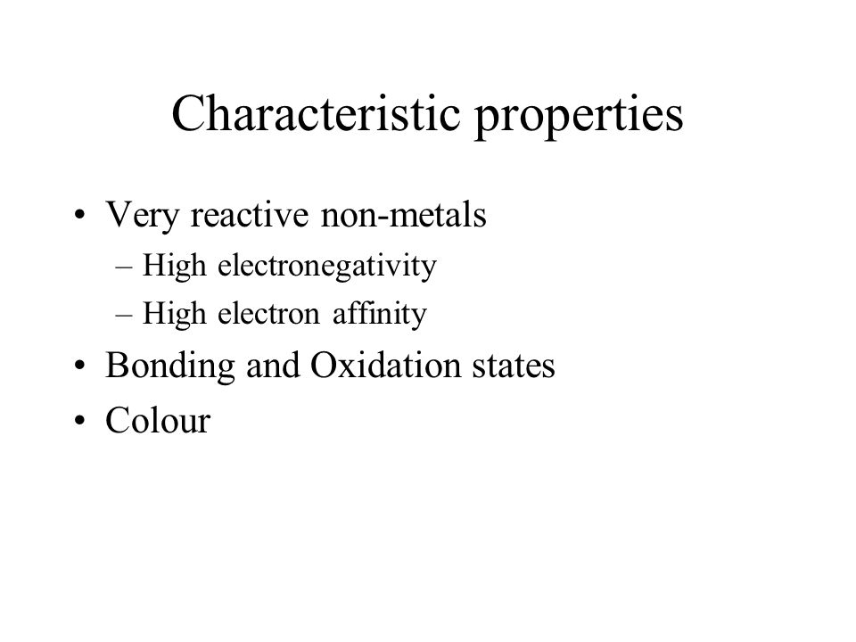 Characteristic properties Very reactive non-metals –High electronegativity –High electron affinity Bonding and Oxidation states Colour