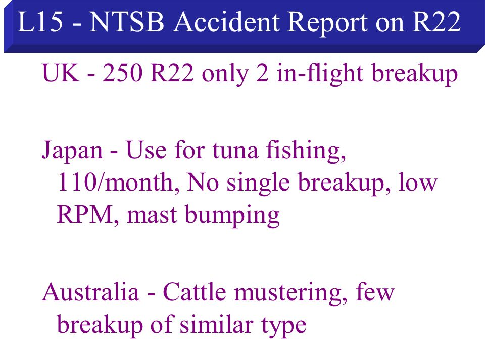 L15 - NTSB Accident Report on R22 UK - 250 R22 only 2 in-flight breakup Japan - Use for tuna fishing, 110/month, No single breakup, low RPM, mast bump