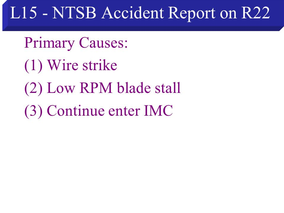 L15 - NTSB Accident Report on R22 Primary Causes: (1) Wire strike (2) Low RPM blade stall (3) Continue enter IMC