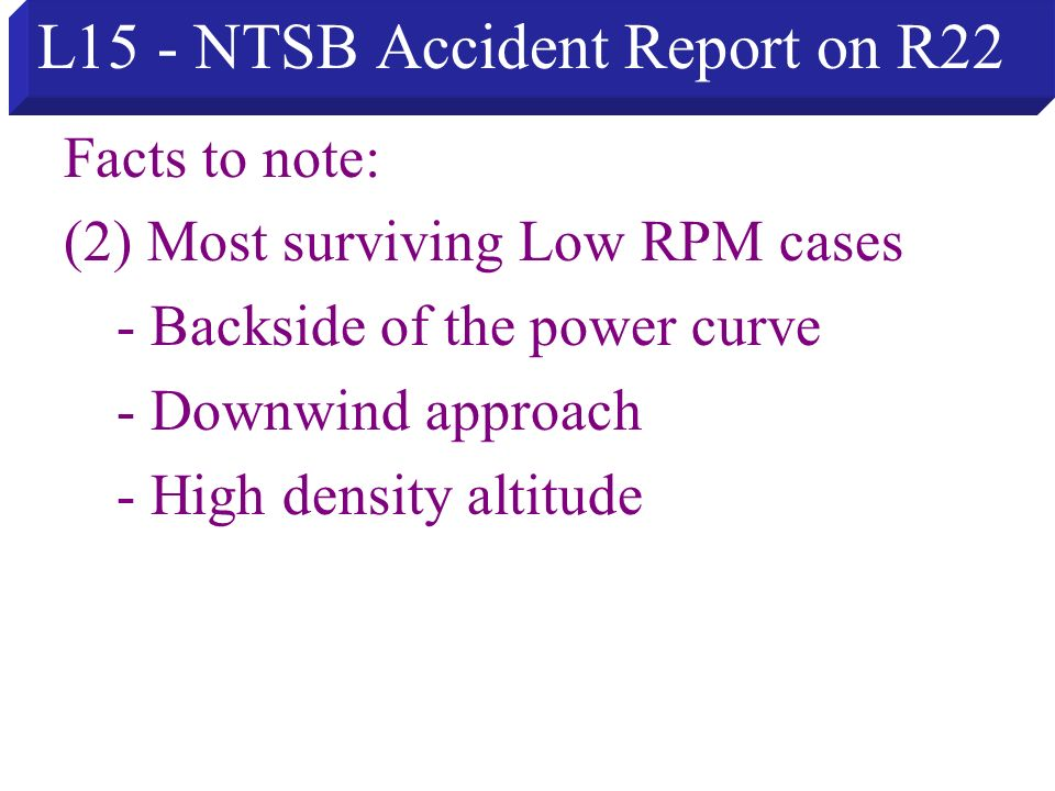 L15 - NTSB Accident Report on R22 Facts to note: (2) Most surviving Low RPM cases - Backside of the power curve - Downwind approach - High density alt