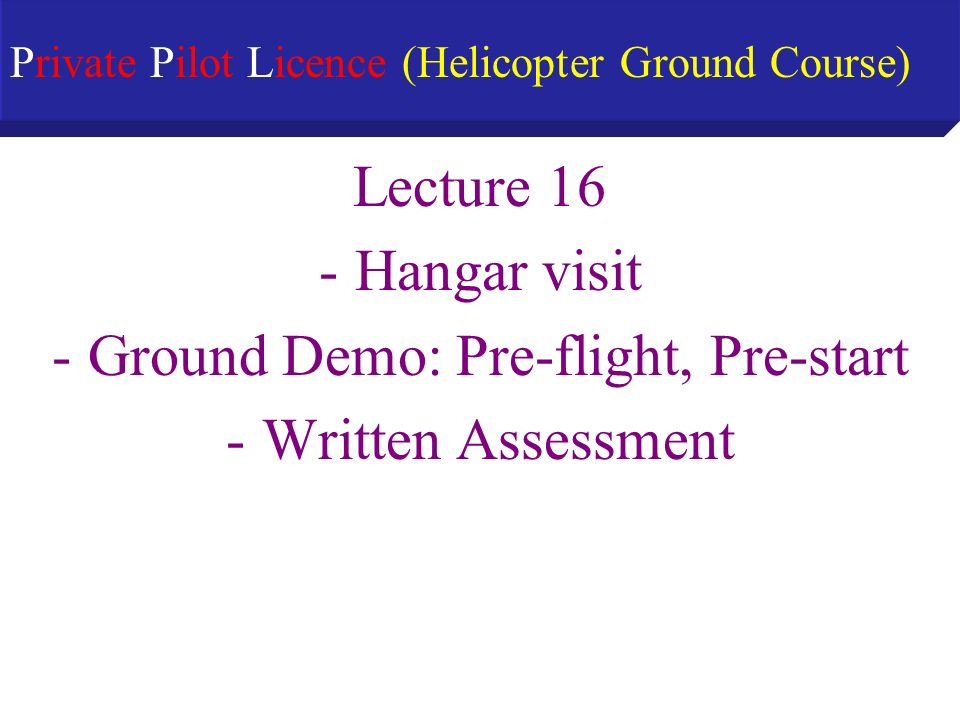 Lecture 16 -Hangar visit -Ground Demo: Pre-flight, Pre-start -Written Assessment Private Pilot Licence (Helicopter Ground Course)
