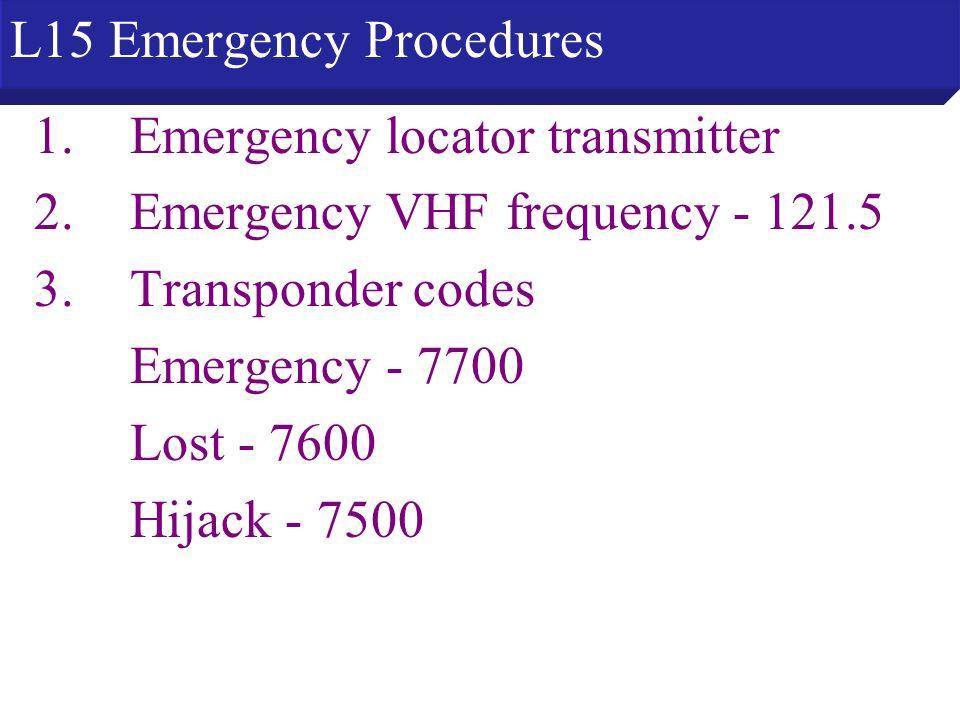 1.Emergency locator transmitter 2.Emergency VHF frequency - 121.5 3.Transponder codes Emergency - 7700 Lost - 7600 Hijack - 7500 L15 Emergency Procedu