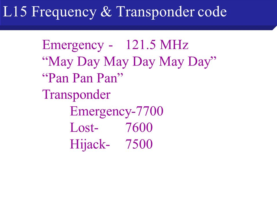 L15 Frequency & Transponder code Emergency - 121.5 MHz May Day May Day May Day Pan Pan Pan Transponder Emergency-7700 Lost- 7600 Hijack- 7500