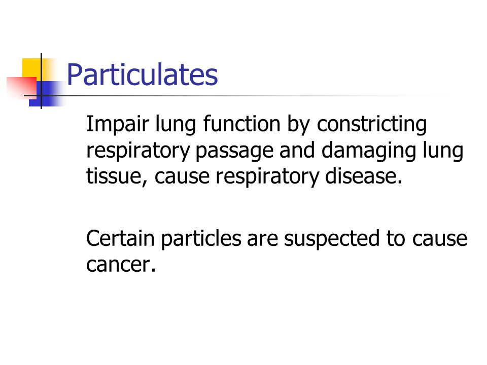 Particulates Impair lung function by constricting respiratory passage and damaging lung tissue, cause respiratory disease. Certain particles are suspe
