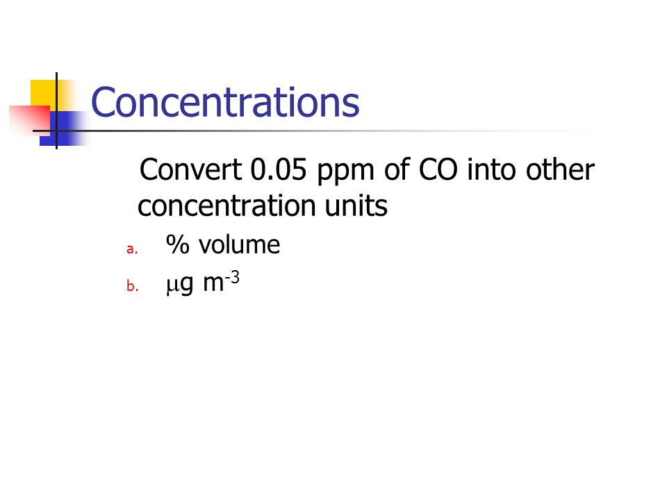 Concentrations Convert 0.05 ppm of CO into other concentration units a. % volume b. g m -3