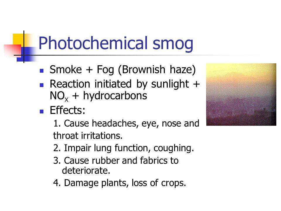 Photochemical smog Smoke + Fog (Brownish haze) Reaction initiated by sunlight + NO x + hydrocarbons Effects: 1. Cause headaches, eye, nose and throat