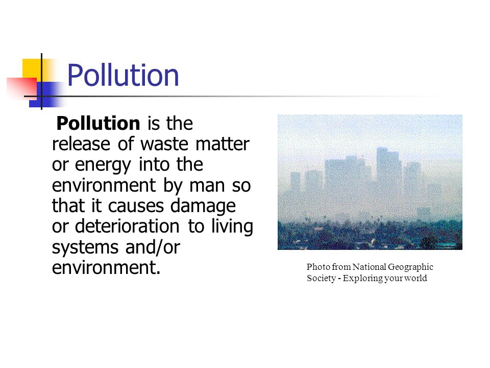 Pollution Pollution is the release of waste matter or energy into the environment by man so that it causes damage or deterioration to living systems a