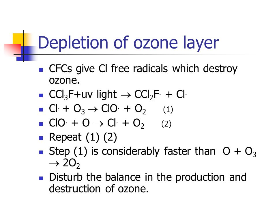 Depletion of ozone layer CFCs give Cl free radicals which destroy ozone. CCl 3 F+uv light CCl 2 F. + Cl. Cl. + O 3 ClO. + O 2 (1) ClO. + O Cl. + O 2 (
