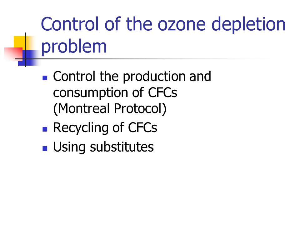 Control of the ozone depletion problem Control the production and consumption of CFCs (Montreal Protocol) Recycling of CFCs Using substitutes