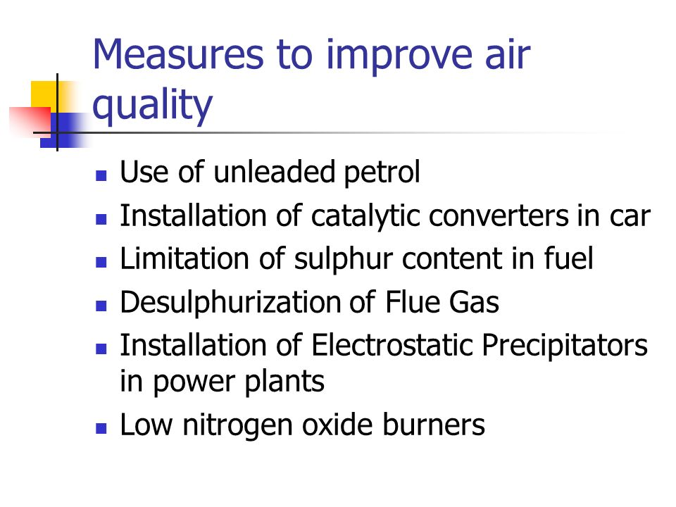 Measures to improve air quality Use of unleaded petrol Installation of catalytic converters in car Limitation of sulphur content in fuel Desulphurizat
