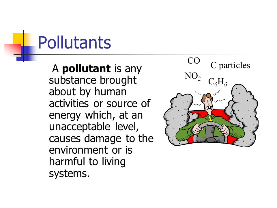 Pollutants A pollutant is any substance brought about by human activities or source of energy which, at an unacceptable level, causes damage to the en