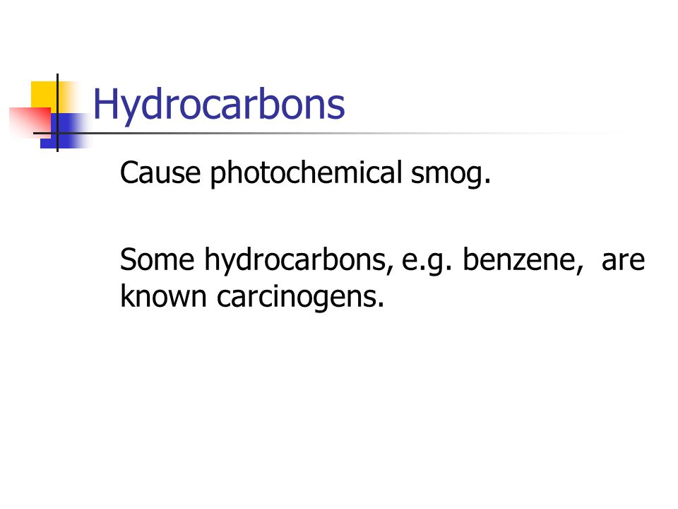 Hydrocarbons Cause photochemical smog. Some hydrocarbons, e.g. benzene, are known carcinogens.