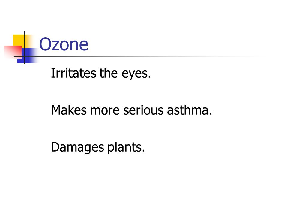 Ozone Irritates the eyes. Makes more serious asthma. Damages plants.