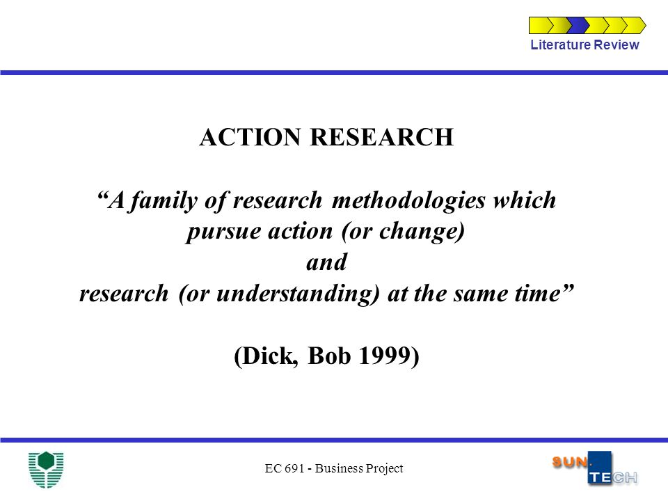 EC 691 - Business Project ACTION RESEARCH A family of research methodologies which pursue action (or change) and research (or understanding) at the sa