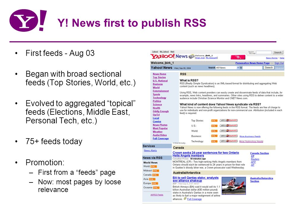 Y! News first to publish RSS First feeds - Aug 03 Began with broad sectional feeds (Top Stories, World, etc.) Evolved to aggregated topical feeds (Ele