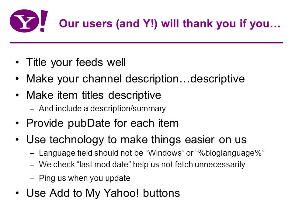 Our users (and Y!) will thank you if you… Title your feeds well Make your channel description…descriptive Make item titles descriptive –And include a description/summary Provide pubDate for each item Use technology to make things easier on us –Language field should not be Windows or %bloglanguage% –We check last mod date help us not fetch unnecessarily –Ping us when you update Use Add to My Yahoo.