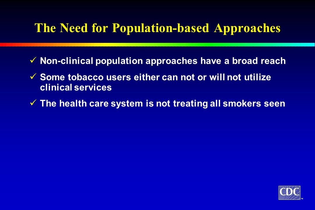 The Need for Population-based Approaches Non-clinical population approaches have a broad reach Some tobacco users either can not or will not utilize clinical services The health care system is not treating all smokers seen