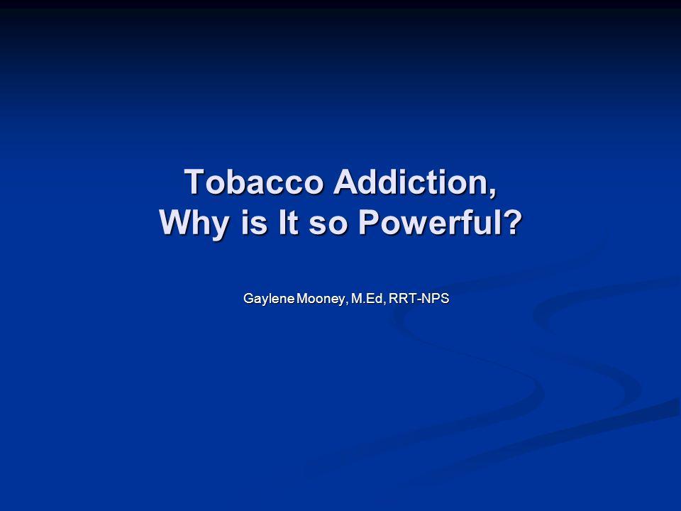 Tobacco Addiction, Why is It so Powerful Gaylene Mooney, M.Ed, RRT-NPS