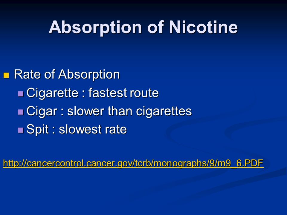 Absorption of Nicotine Rate of Absorption Rate of Absorption Cigarette : fastest route Cigarette : fastest route Cigar : slower than cigarettes Cigar