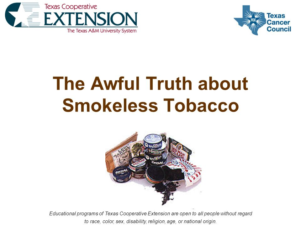 The Awful Truth about Smokeless Tobacco Educational programs of Texas Cooperative Extension are open to all people without regard to race, color, sex, disability, religion, age, or national origin.