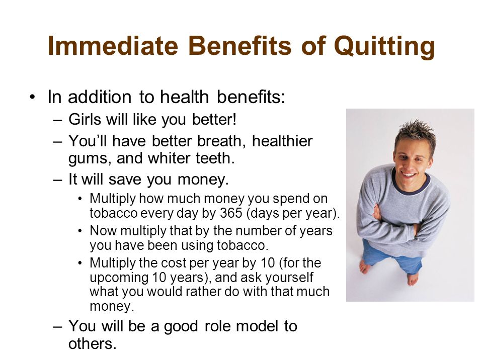 Immediate Benefits of Quitting In addition to health benefits: –Girls will like you better.
