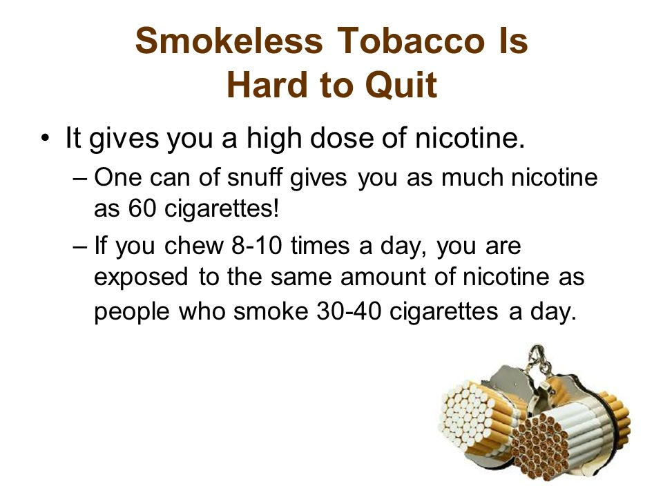 Smokeless Tobacco Is Hard to Quit It gives you a high dose of nicotine.