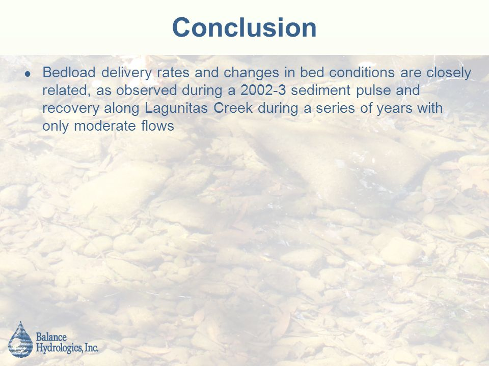 Conclusion Bedload delivery rates and changes in bed conditions are closely related, as observed during a sediment pulse and recovery along Lagunitas Creek during a series of years with only moderate flows
