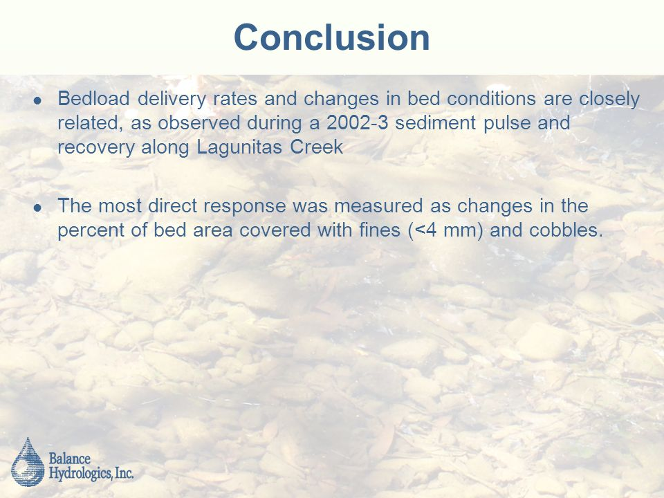 Conclusion Bedload delivery rates and changes in bed conditions are closely related, as observed during a sediment pulse and recovery along Lagunitas Creek The most direct response was measured as changes in the percent of bed area covered with fines (<4 mm) and cobbles.