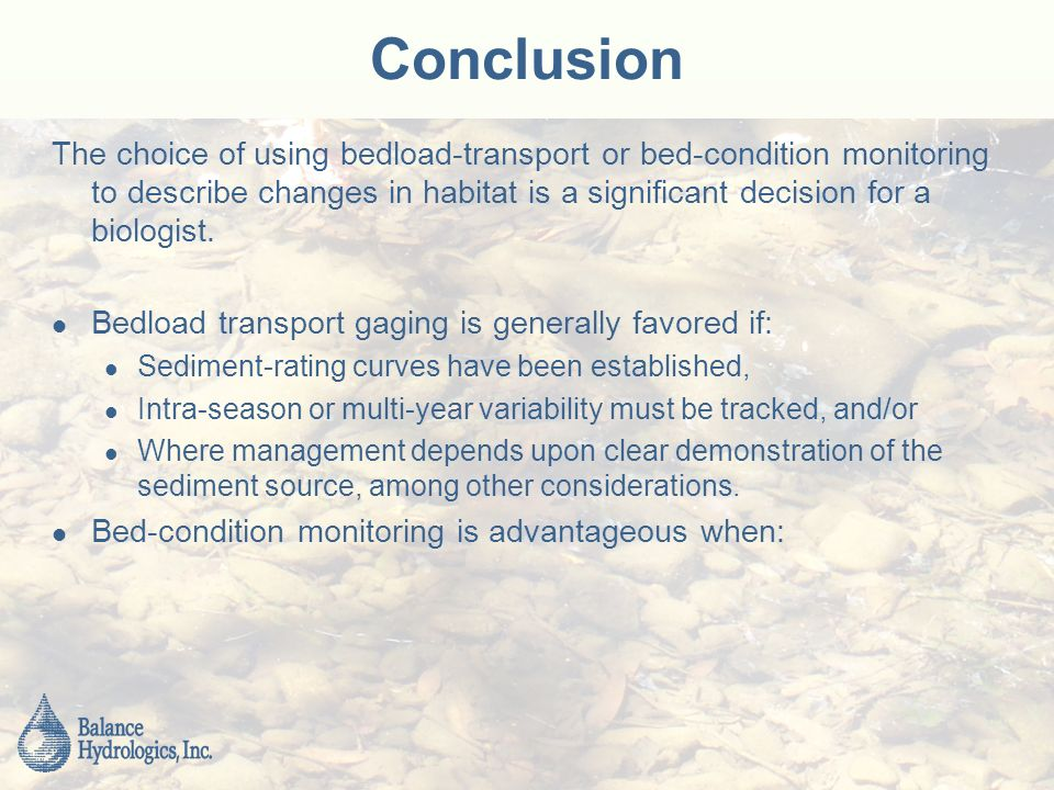 Conclusion The choice of using bedload-transport or bed-condition monitoring to describe changes in habitat is a significant decision for a biologist.